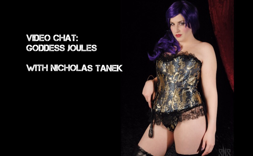 VIDEO CHAT: Goddess Joules with Nicholas Tanek